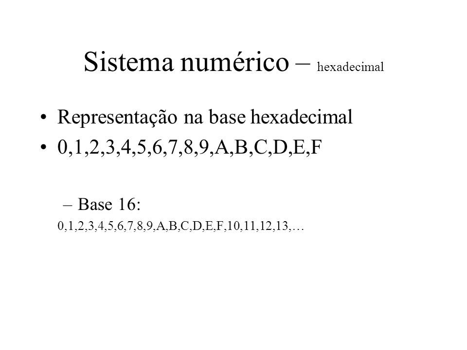 Sistema numérico – hexadecimal Representação na base hexadecimal 0,1,2,3,4,5,6,7,8,9,A,B,C,D,E,F –Base 16: 0,1,2,3,4,5,6,7,8,9,A,B,C,D,E,F,10,11,12,13