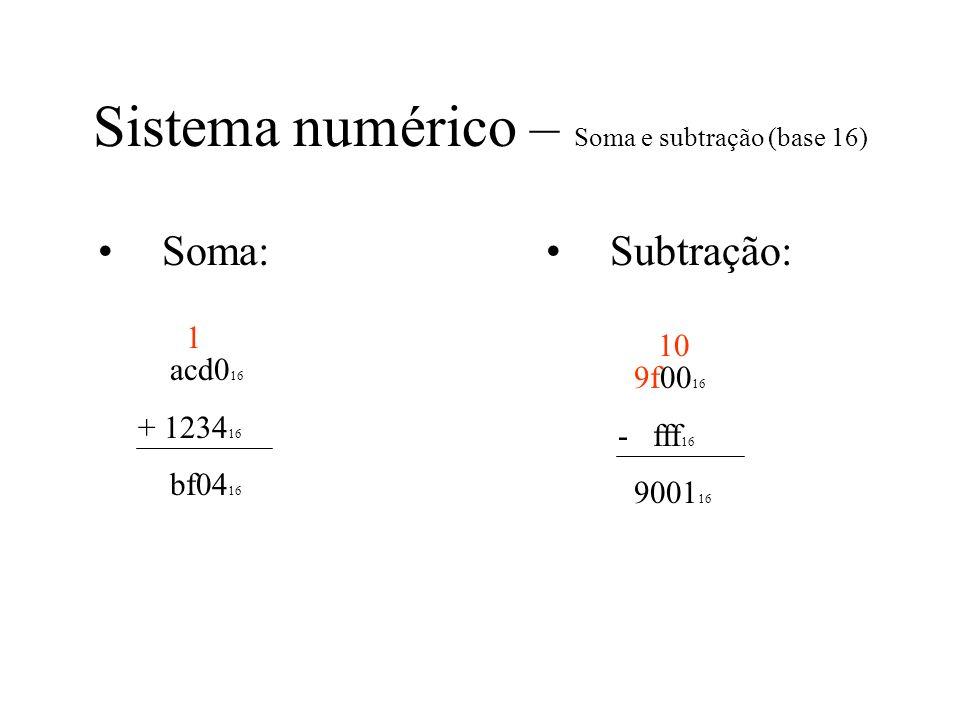 Sistema numérico – Soma e subtração (base 16) Soma: acd0 16 + 1234 16 bf04 16 Subtração: 9f00 16 - fff 16 9001 16 1 10