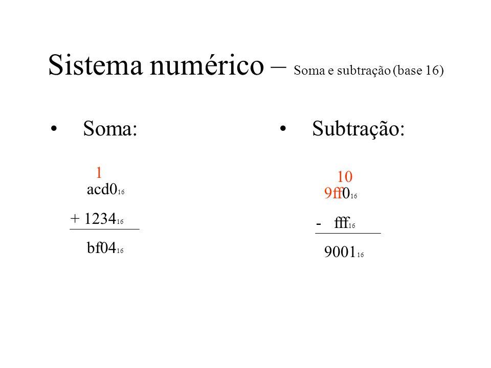Sistema numérico – Soma e subtração (base 16) Soma: acd0 16 + 1234 16 bf04 16 Subtração: 9ff0 16 - fff 16 9001 16 1 10