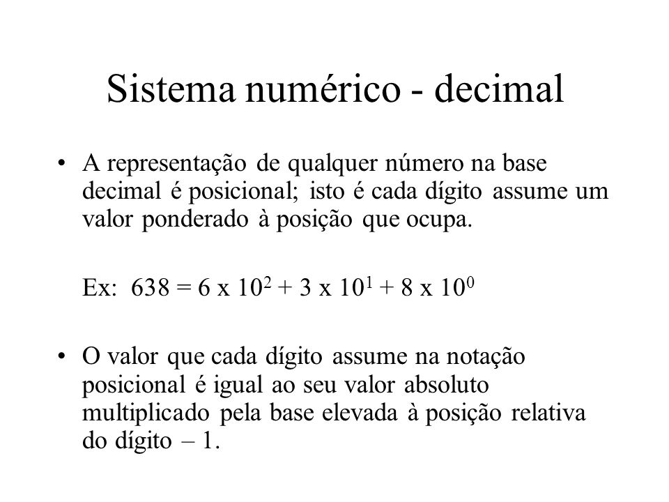 Sistema numérico - decimal A representação de qualquer número na base decimal é posicional; isto é cada dígito assume um valor ponderado à posição que