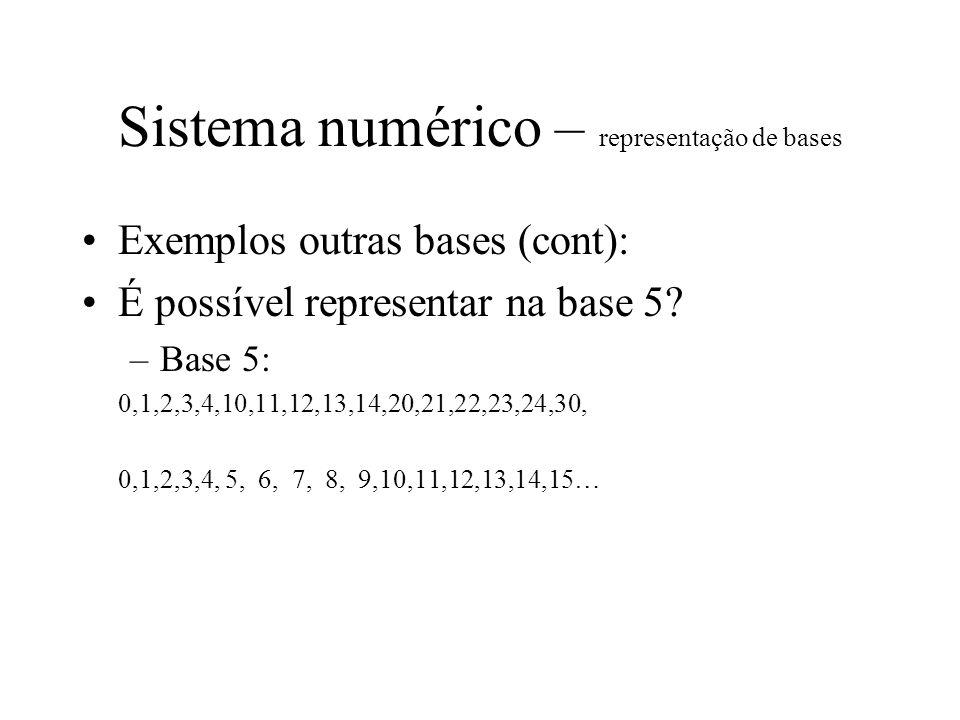 Sistema numérico – representação de bases Exemplos outras bases (cont): É possível representar na base 5? –Base 5: 0,1,2,3,4,10,11,12,13,14,20,21,22,2