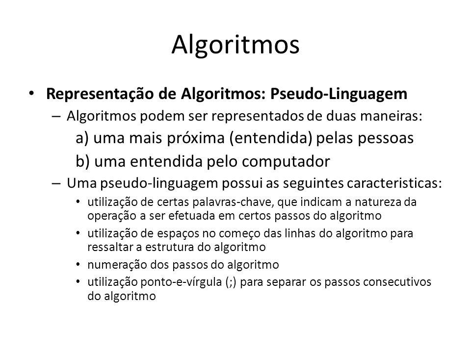 Algoritmos Representação de Algoritmos: Pseudo-Linguagem – Algoritmos podem ser representados de duas maneiras: a) uma mais próxima (entendida) pelas