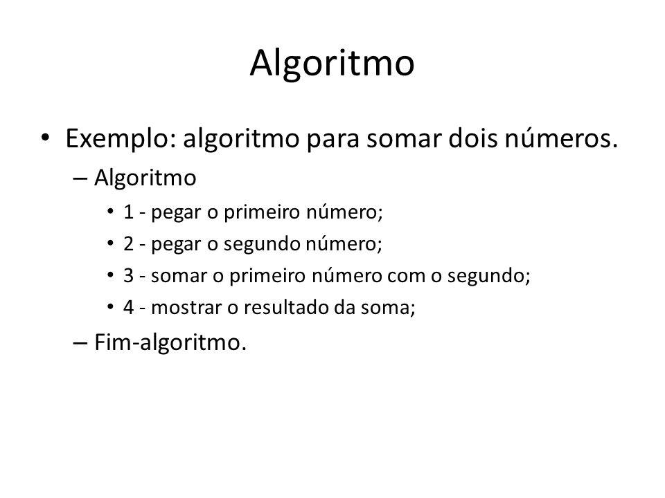 Algoritmo Exemplo: algoritmo para somar dois números. – Algoritmo 1 - pegar o primeiro número; 2 - pegar o segundo número; 3 - somar o primeiro número