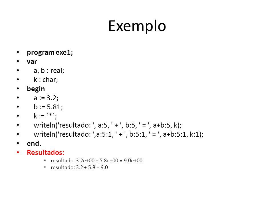 Exemplo program exe1; var a, b : real; k : char; begin a := 3.2; b := 5.81; k := ´*´; writeln('resultado: ', a:5, ' + ', b:5, ' = ', a+b:5, k); writel