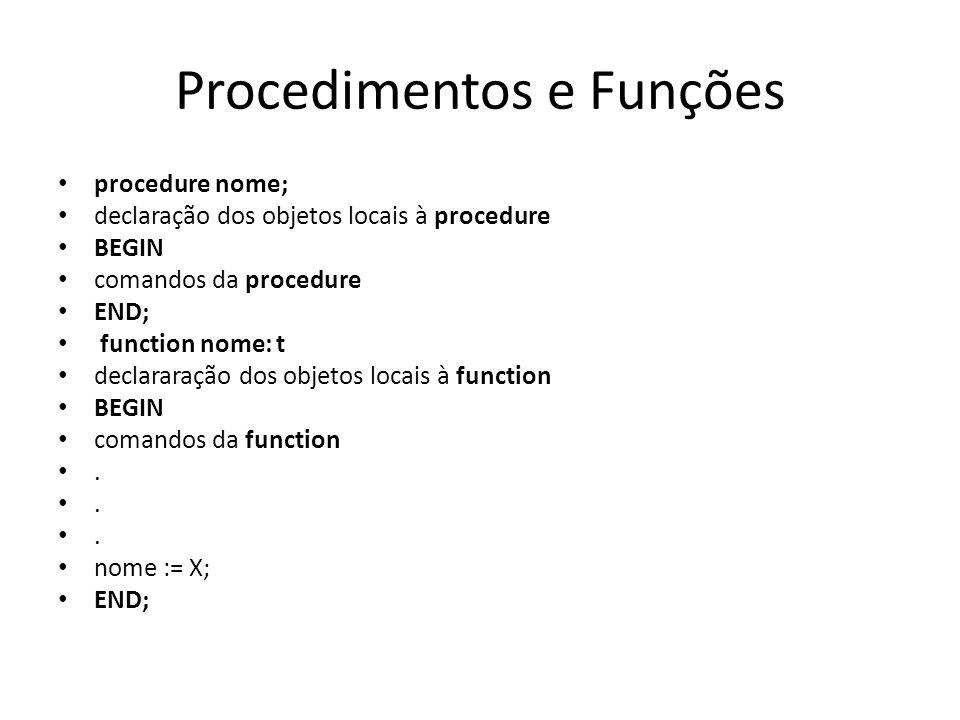 Procedimentos e Funções procedure nome; declaração dos objetos locais à procedure BEGIN comandos da procedure END; function nome: t declararação dos o