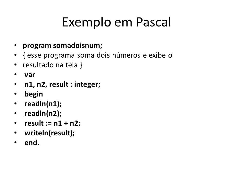 Exemplo em Pascal program somadoisnum; { esse programa soma dois números e exibe o resultado na tela } var n1, n2, result : integer; begin readln(n1);