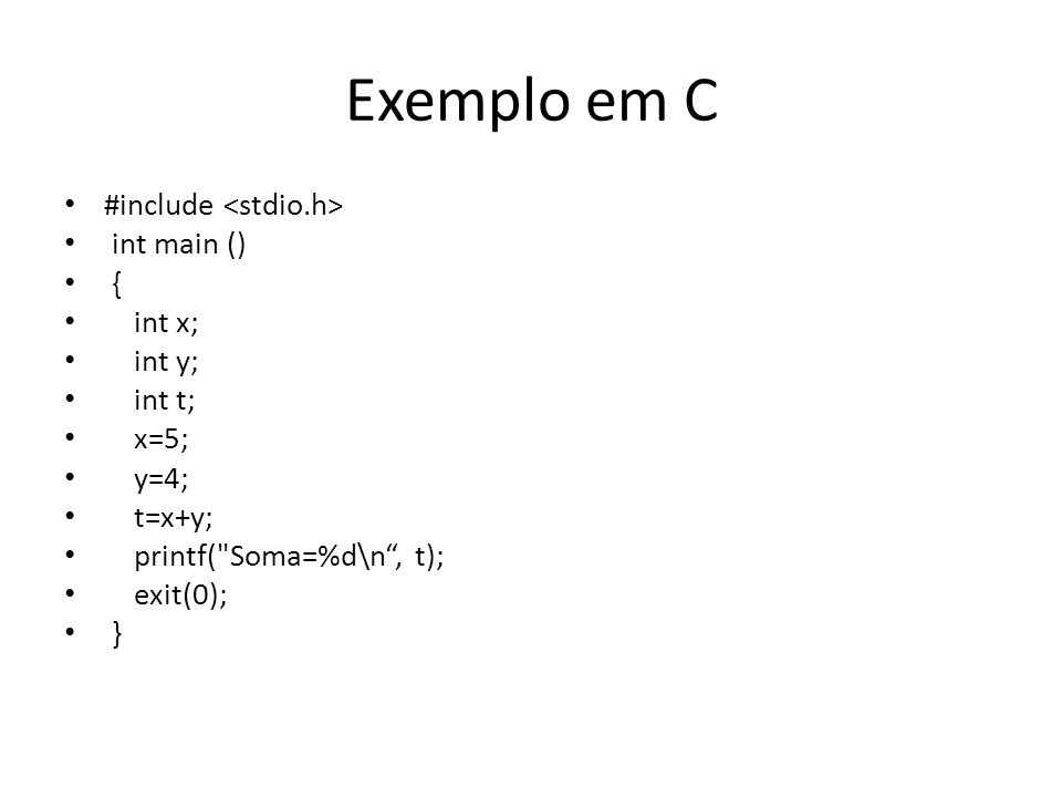 Exemplo em C #include int main () { int x; int y; int t; x=5; y=4; t=x+y; printf(