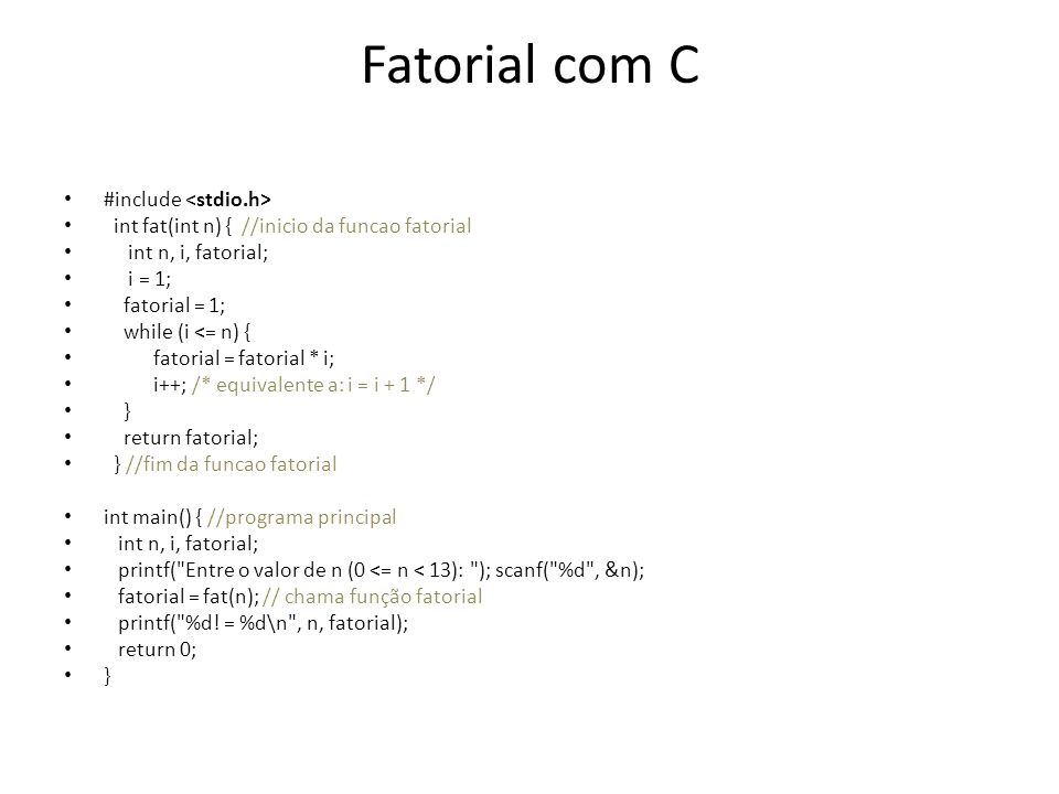 Fatorial com C #include int fat(int n) { //inicio da funcao fatorial int n, i, fatorial; i = 1; fatorial = 1; while (i <= n) { fatorial = fatorial * i
