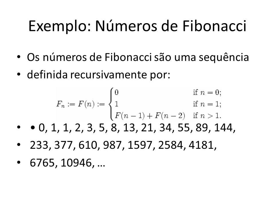 Exemplo: Números de Fibonacci Os números de Fibonacci são uma sequência definida recursivamente por: 0, 1, 1, 2, 3, 5, 8, 13, 21, 34, 55, 89, 144, 233