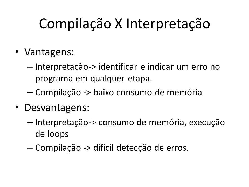 Compilação X Interpretação Vantagens: – Interpretação-> identificar e indicar um erro no programa em qualquer etapa. – Compilação -> baixo consumo de