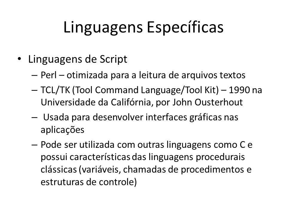 Linguagens Específicas Linguagens de Script – Perl – otimizada para a leitura de arquivos textos – TCL/TK (Tool Command Language/Tool Kit) – 1990 na U