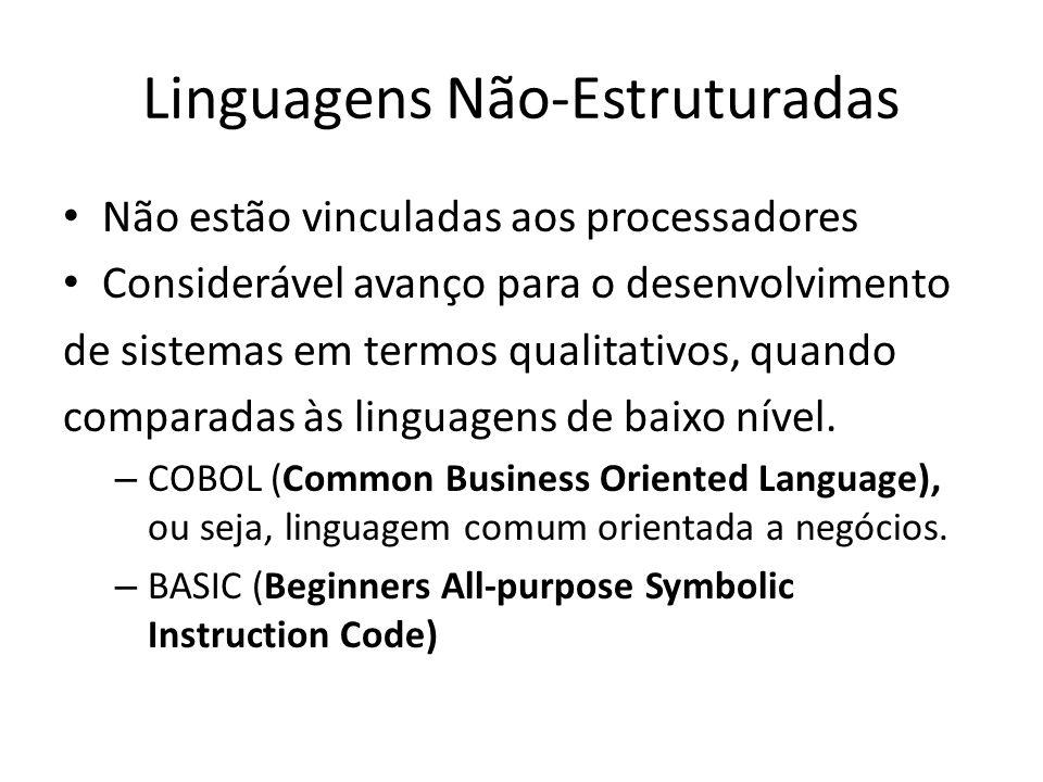 Linguagens Não-Estruturadas Não estão vinculadas aos processadores Considerável avanço para o desenvolvimento de sistemas em termos qualitativos, quan