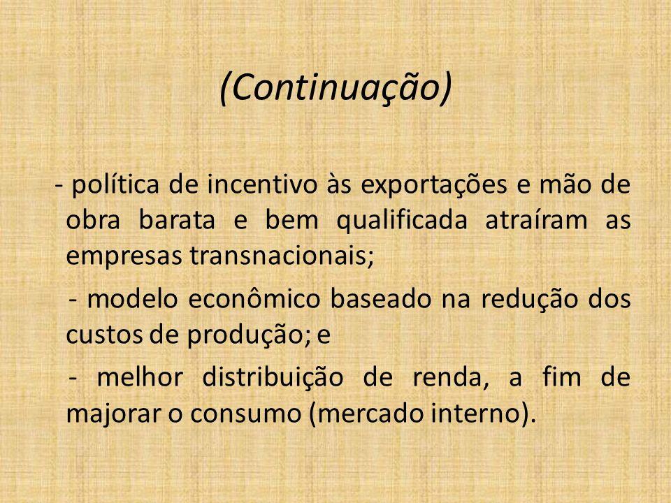 (Continuação) - política de incentivo às exportações e mão de obra barata e bem qualificada atraíram as empresas transnacionais; - modelo econômico ba