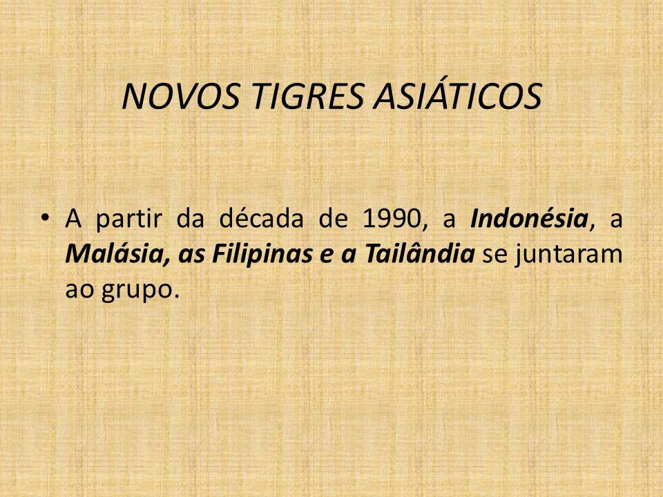 NOVOS TIGRES ASIÁTICOS A partir da década de 1990, a Indonésia, a Malásia, as Filipinas e a Tailândia se juntaram ao grupo.