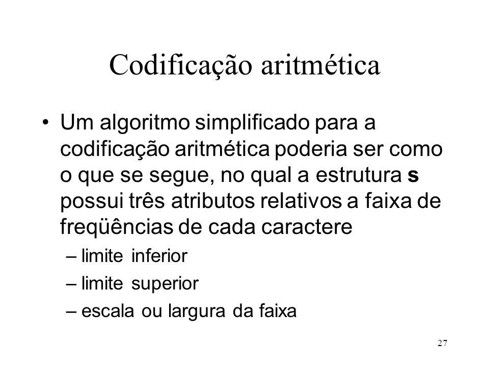 27 Codificação aritmética Um algoritmo simplificado para a codificação aritmética poderia ser como o que se segue, no qual a estrutura s possui três a