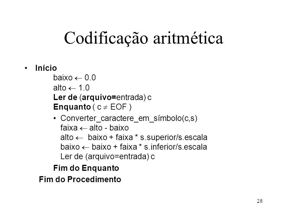 28 Codificação aritmética Início baixo 0.0 alto 1.0 Ler de (arquivo=entrada) c Enquanto ( c EOF ) Converter_caractere_em_símbolo(c,s) faixa alto - bai