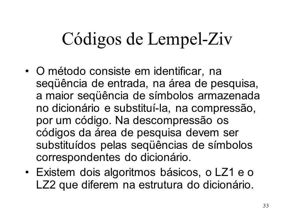 33 Códigos de Lempel-Ziv O método consiste em identificar, na seqüência de entrada, na área de pesquisa, a maior seqüência de símbolos armazenada no d