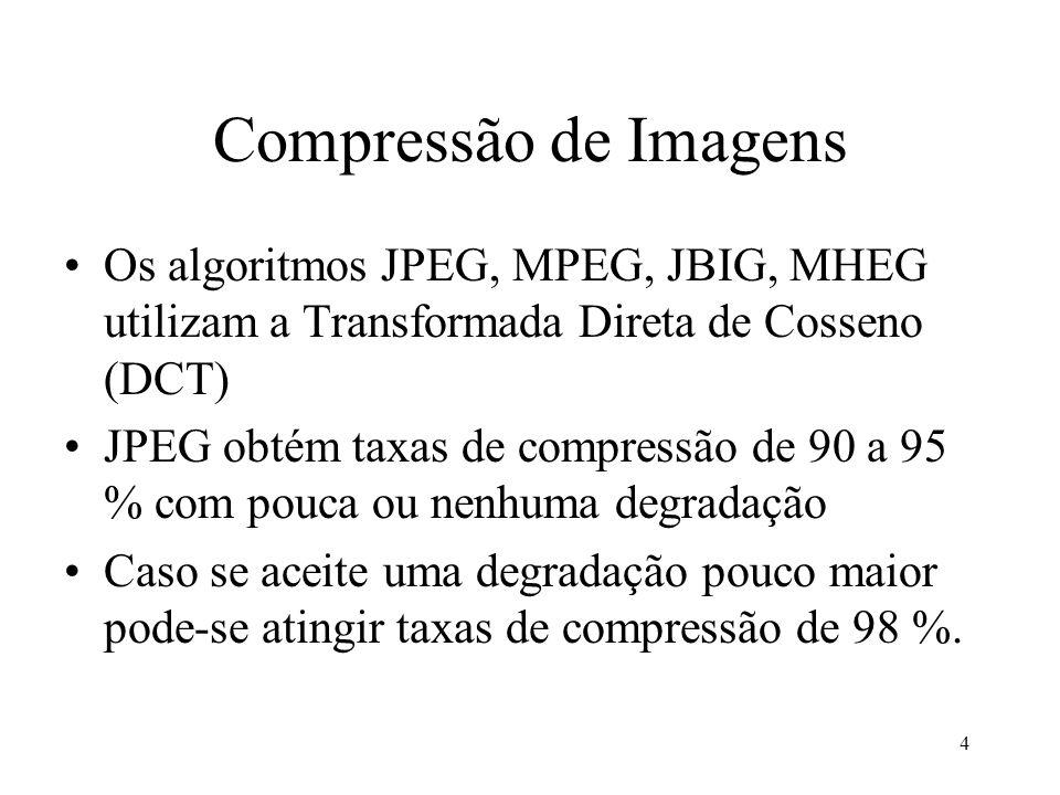 4 Compressão de Imagens Os algoritmos JPEG, MPEG, JBIG, MHEG utilizam a Transformada Direta de Cosseno (DCT) JPEG obtém taxas de compressão de 90 a 95
