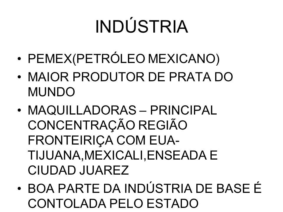INDÚSTRIA PEMEX(PETRÓLEO MEXICANO) MAIOR PRODUTOR DE PRATA DO MUNDO MAQUILLADORAS – PRINCIPAL CONCENTRAÇÃO REGIÃO FRONTEIRIÇA COM EUA- TIJUANA,MEXICALI,ENSEADA E CIUDAD JUAREZ BOA PARTE DA INDÚSTRIA DE BASE É CONTOLADA PELO ESTADO
