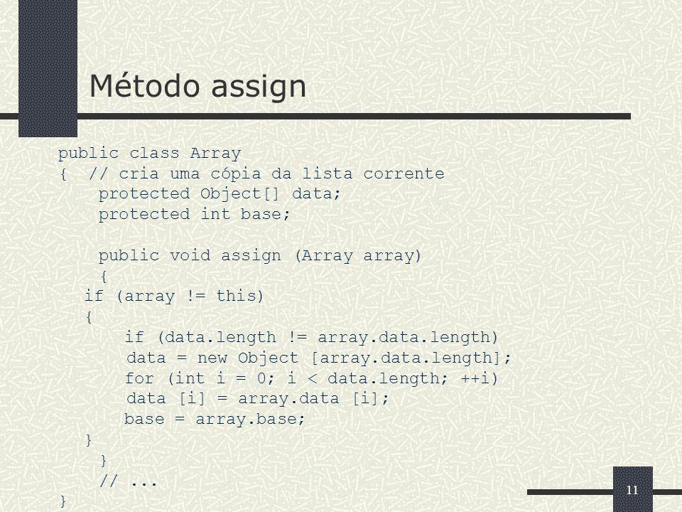 11 Método assign public class Array { // cria uma cópia da lista corrente protected Object[] data; protected int base; public void assign (Array array