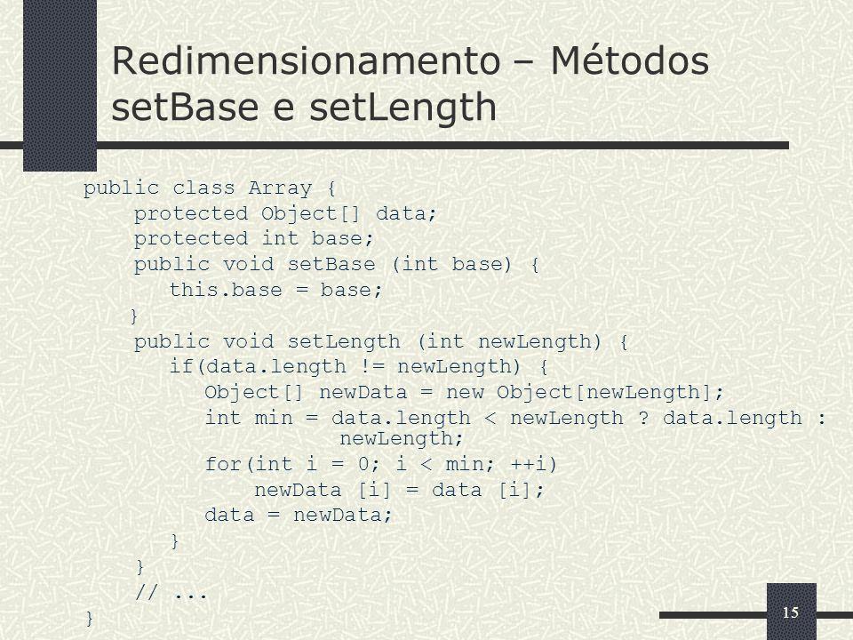 15 Redimensionamento – Métodos setBase e setLength public class Array { protected Object[] data; protected int base; public void setBase (int base) {