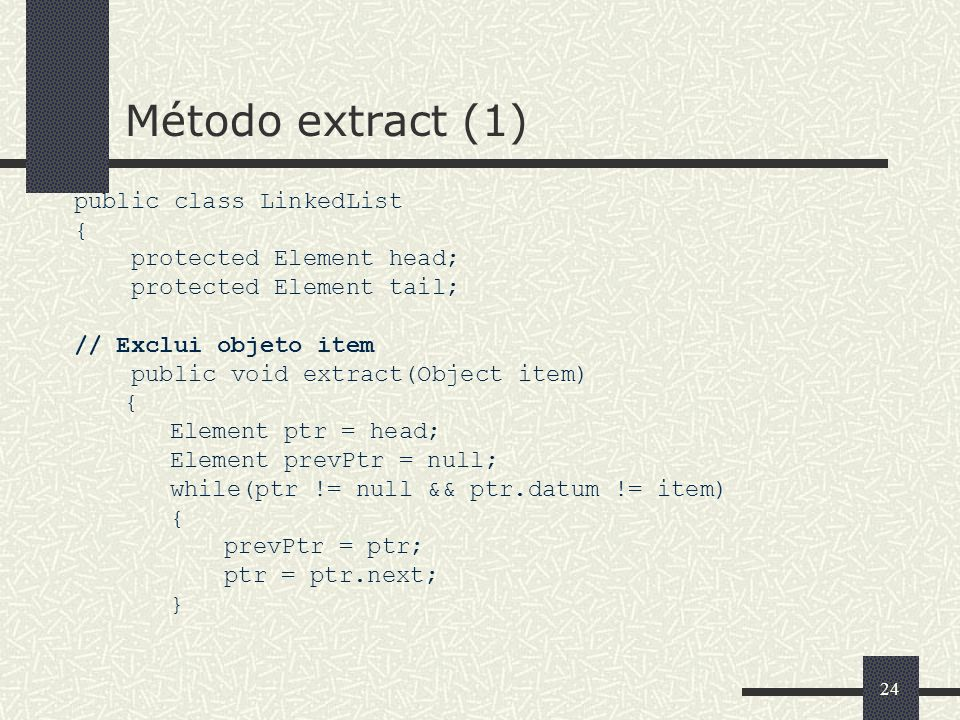 24 Método extract (1) public class LinkedList { protected Element head; protected Element tail; // Exclui objeto item public void extract(Object item)
