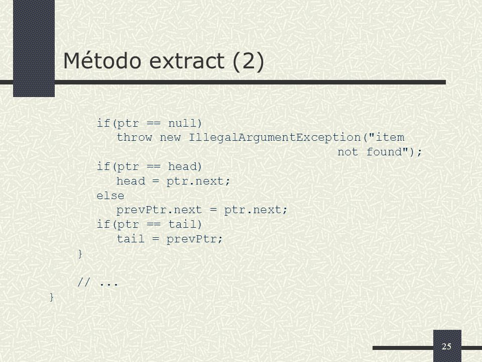 25 Método extract (2) if(ptr == null) throw new IllegalArgumentException(