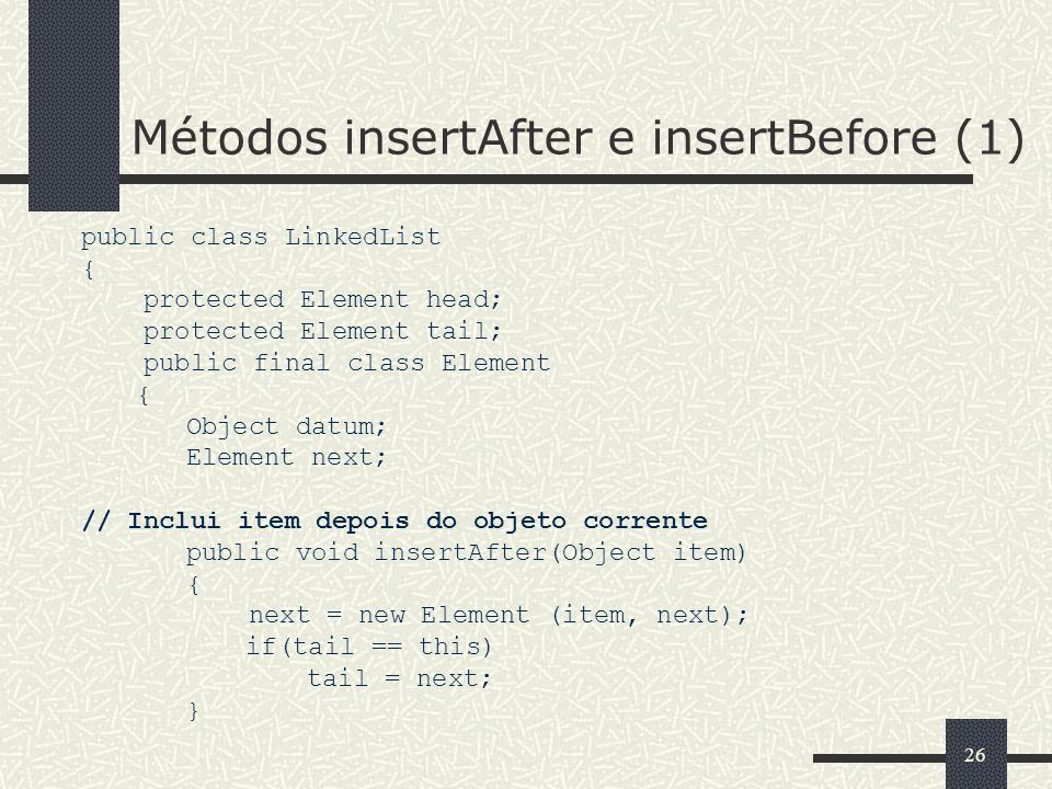 26 Métodos insertAfter e insertBefore (1) public class LinkedList { protected Element head; protected Element tail; public final class Element { Objec