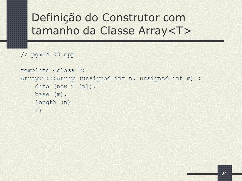 34 Definição do Construtor com tamanho da Classe Array // pgm04_03.cpp template Array ::Array (unsigned int n, unsigned int m) : data (new T [n]), bas