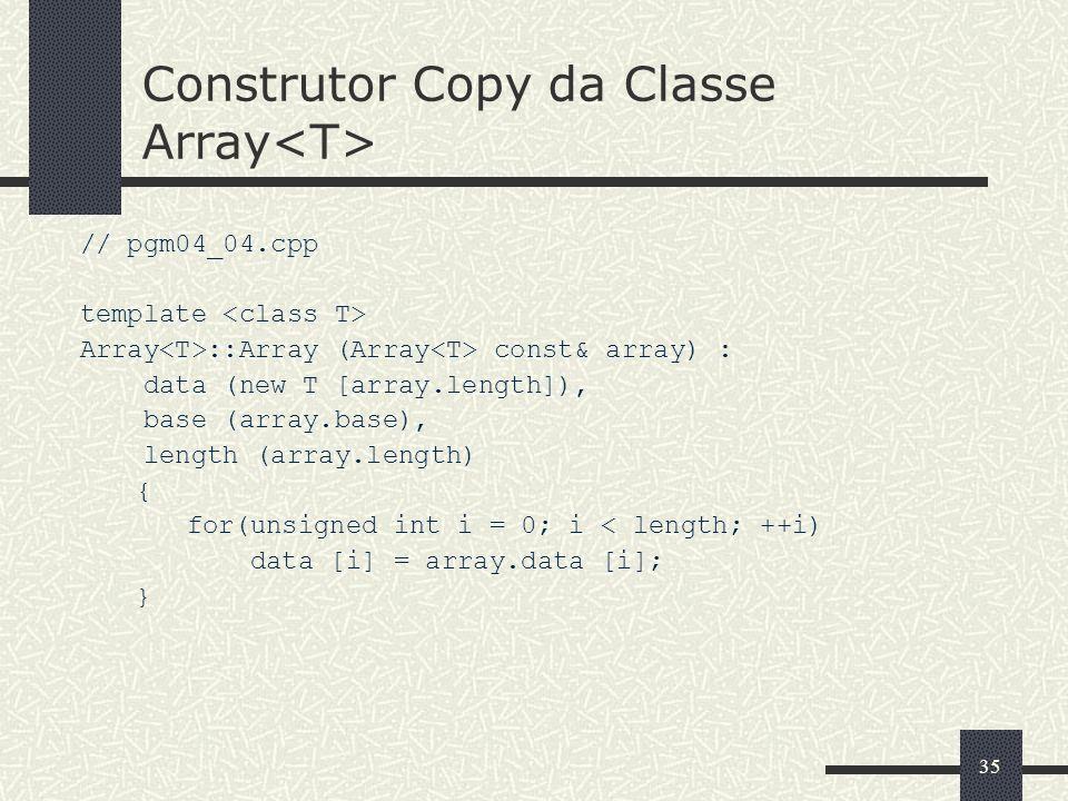 35 Construtor Copy da Classe Array // pgm04_04.cpp template Array ::Array (Array const& array) : data (new T [array.length]), base (array.base), lengt