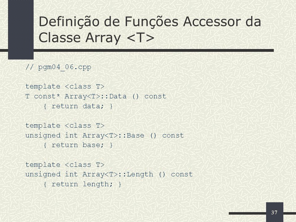 37 Definição de Funções Accessor da Classe Array // pgm04_06.cpp template T const* Array ::Data () const { return data; } template unsigned int Array