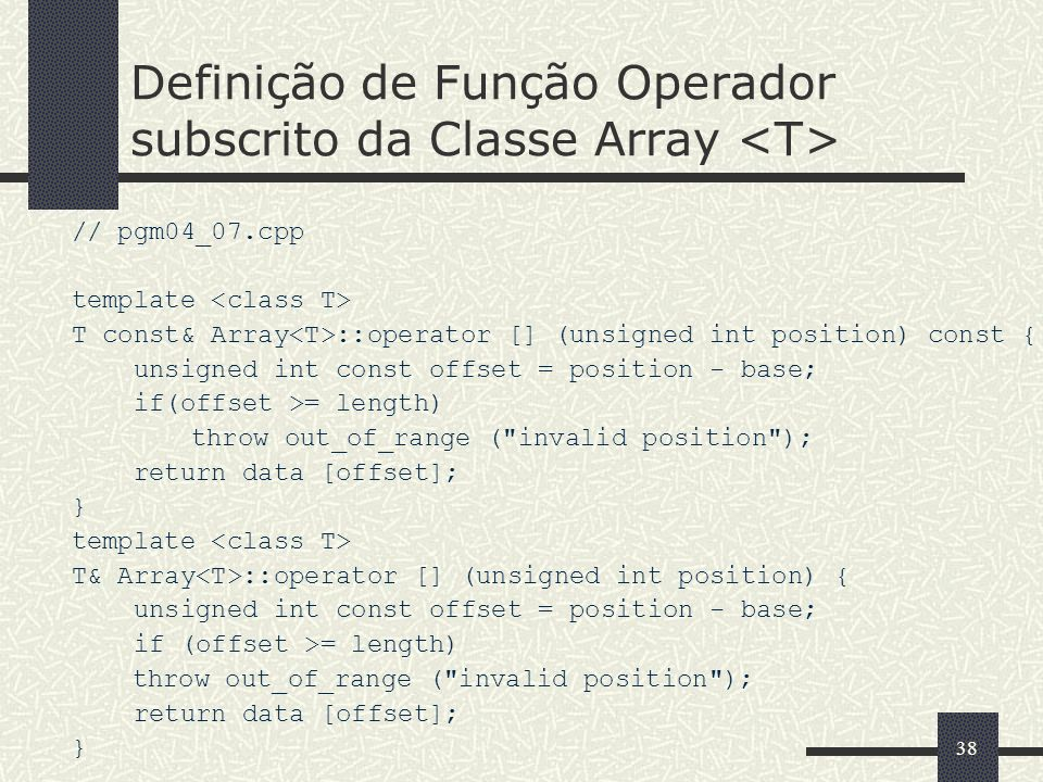 38 Definição de Função Operador subscrito da Classe Array // pgm04_07.cpp template T const& Array ::operator [] (unsigned int position) const { unsign