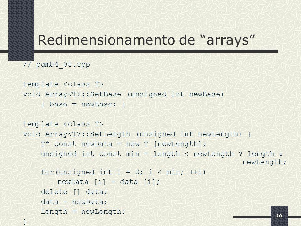 39 Redimensionamento de arrays // pgm04_08.cpp template void Array ::SetBase (unsigned int newBase) { base = newBase; } template void Array ::SetLengt