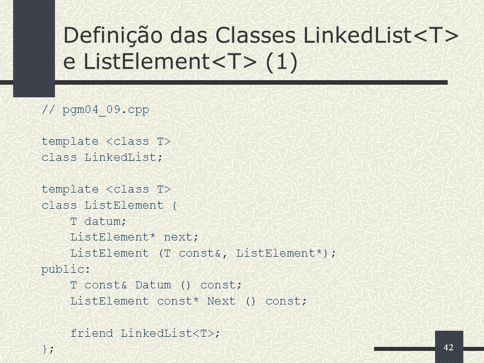 42 Definição das Classes LinkedList e ListElement (1) // pgm04_09.cpp template class LinkedList; template class ListElement { T datum; ListElement* ne