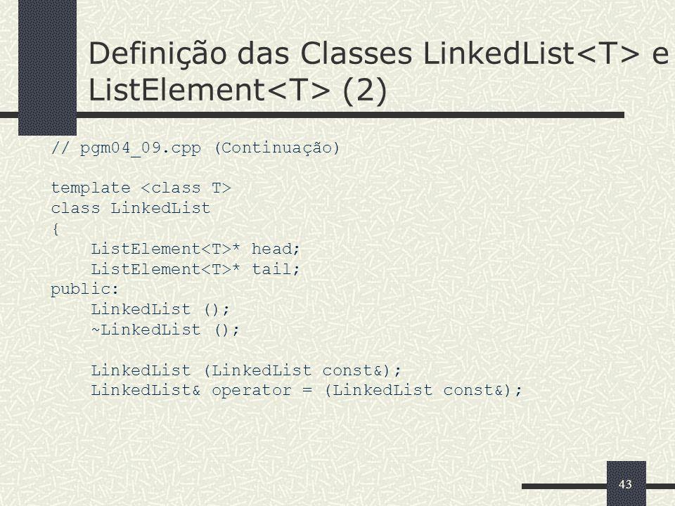 43 Definição das Classes LinkedList e ListElement (2) // pgm04_09.cpp (Continuação) template class LinkedList { ListElement * head; ListElement * tail