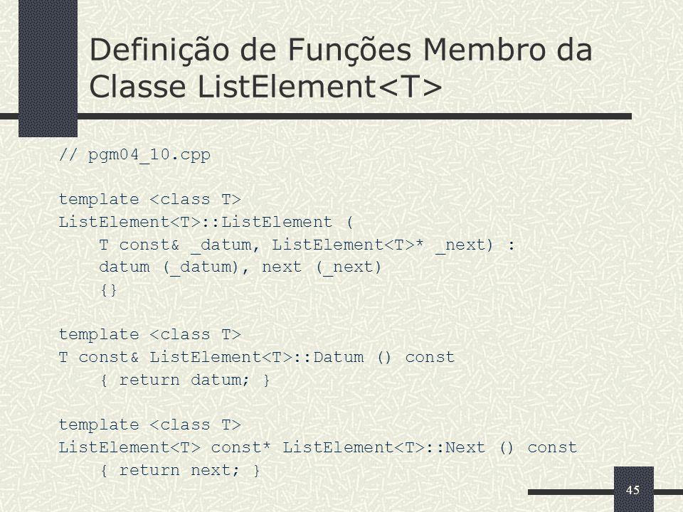 45 Definição de Funções Membro da Classe ListElement // pgm04_10.cpp template ListElement ::ListElement ( T const& _datum, ListElement * _next) : datu