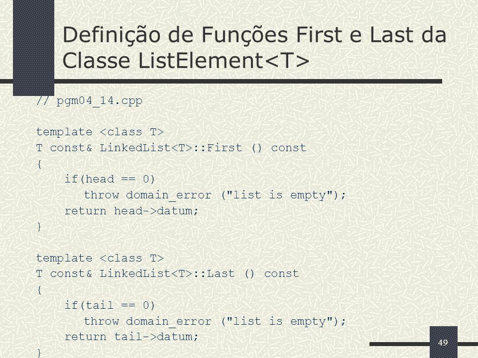 49 Definição de Funções First e Last da Classe ListElement // pgm04_14.cpp template T const& LinkedList ::First () const { if(head == 0) throw domain_