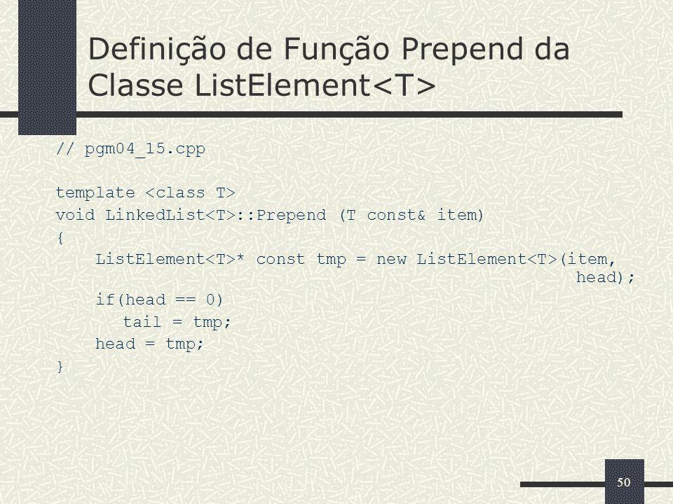 50 Definição de Função Prepend da Classe ListElement // pgm04_15.cpp template void LinkedList ::Prepend (T const& item) { ListElement * const tmp = ne