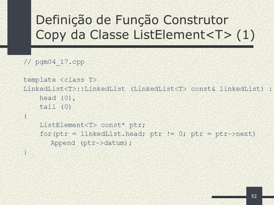 52 Definição de Função Construtor Copy da Classe ListElement (1) // pgm04_17.cpp template LinkedList ::LinkedList (LinkedList const& linkedList) : hea