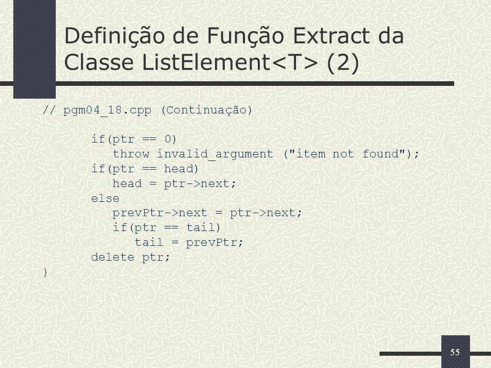 55 Definição de Função Extract da Classe ListElement (2) // pgm04_18.cpp (Continuação) if(ptr == 0) throw invalid_argument (