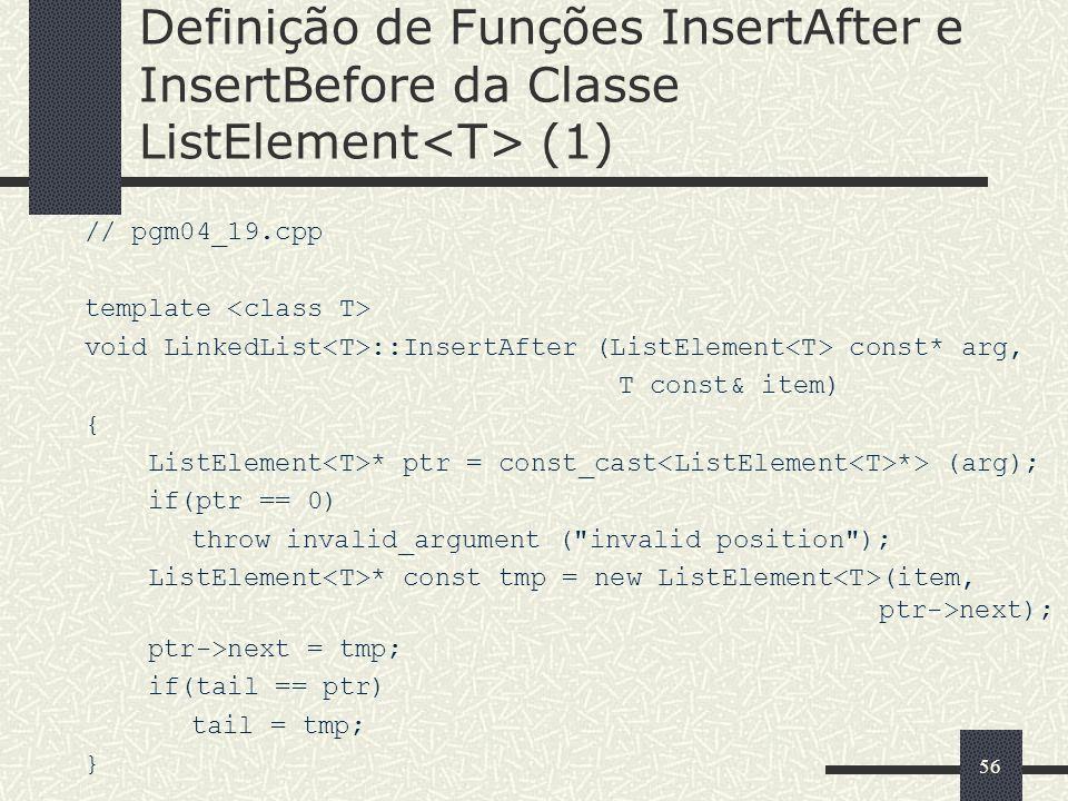 56 Definição de Funções InsertAfter e InsertBefore da Classe ListElement (1) // pgm04_19.cpp template void LinkedList ::InsertAfter (ListElement const