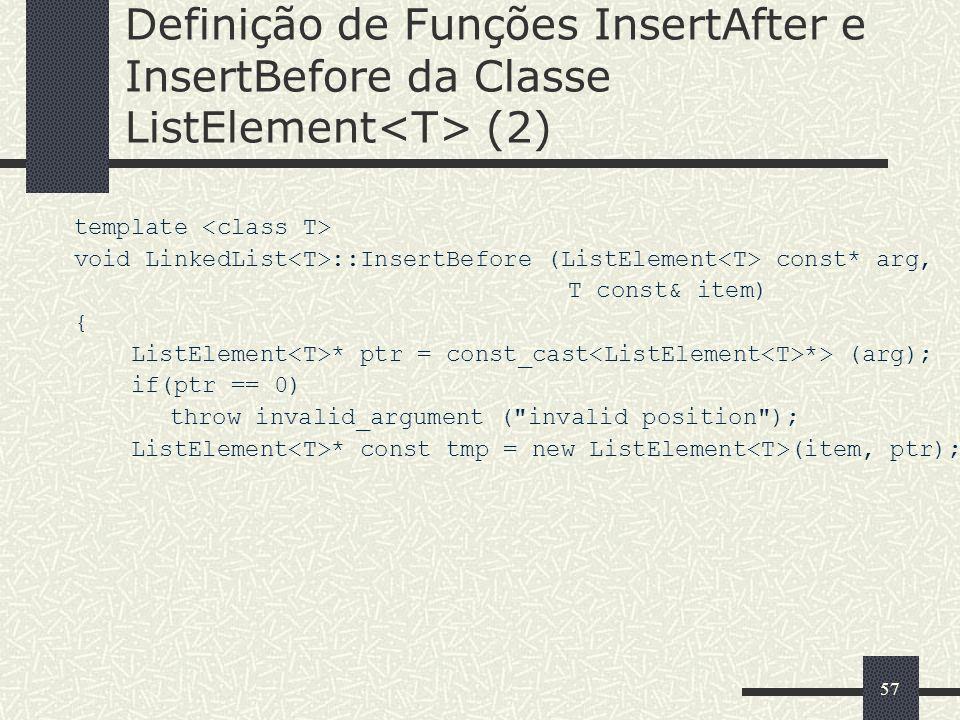 57 Definição de Funções InsertAfter e InsertBefore da Classe ListElement (2) template void LinkedList ::InsertBefore (ListElement const* arg, T const&