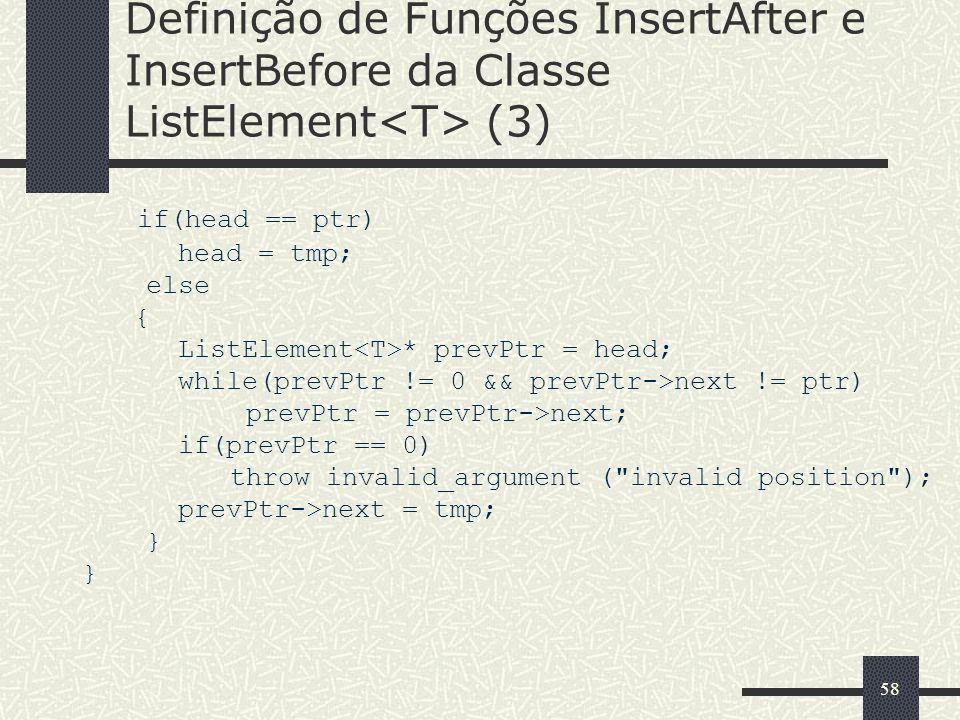 58 Definição de Funções InsertAfter e InsertBefore da Classe ListElement (3) if(head == ptr) head = tmp; else { ListElement * prevPtr = head; while(pr