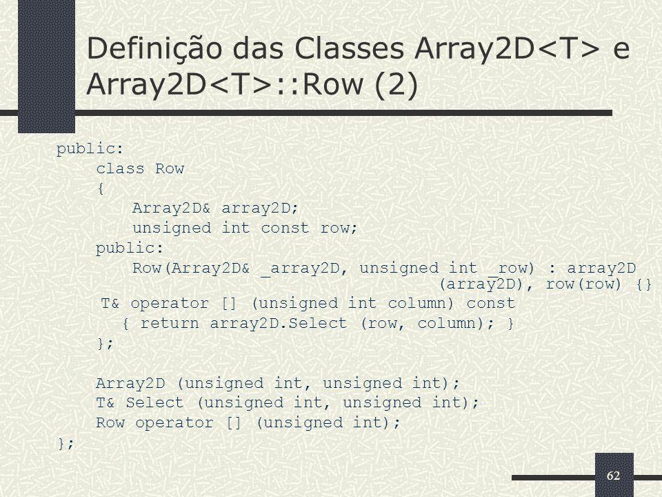 62 Definição das Classes Array2D e Array2D ::Row (2) public: class Row { Array2D& array2D; unsigned int const row; public: Row(Array2D& _array2D, unsi