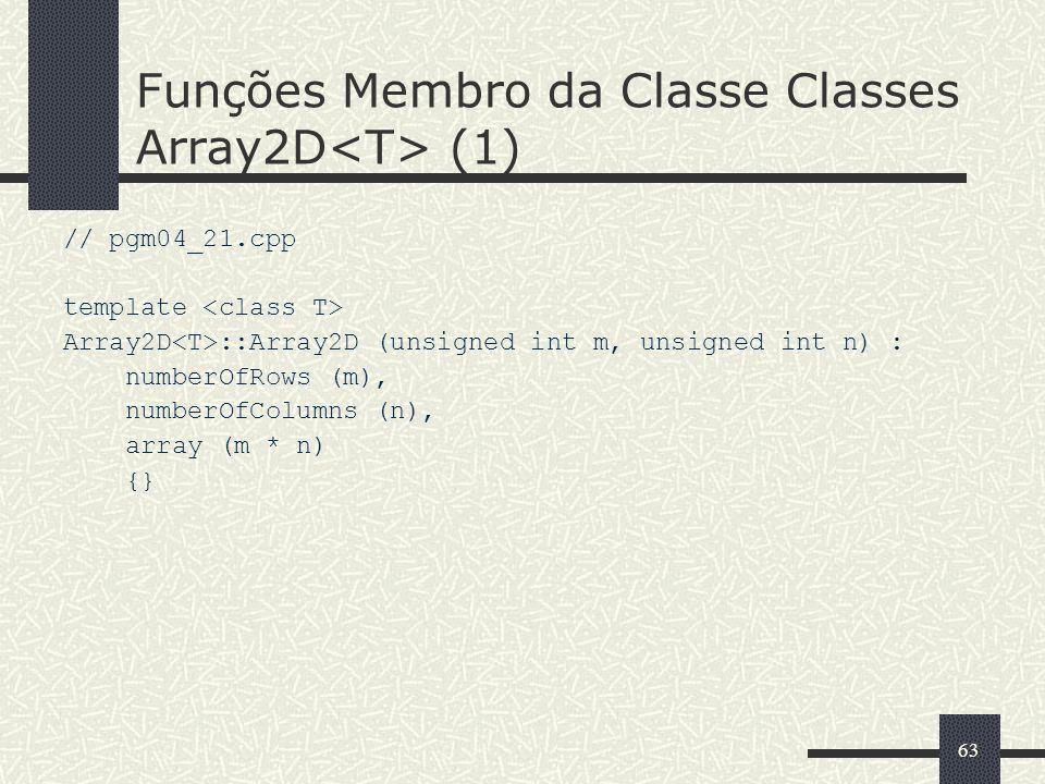 63 Funções Membro da Classe Classes Array2D (1) // pgm04_21.cpp template Array2D ::Array2D (unsigned int m, unsigned int n) : numberOfRows (m), number