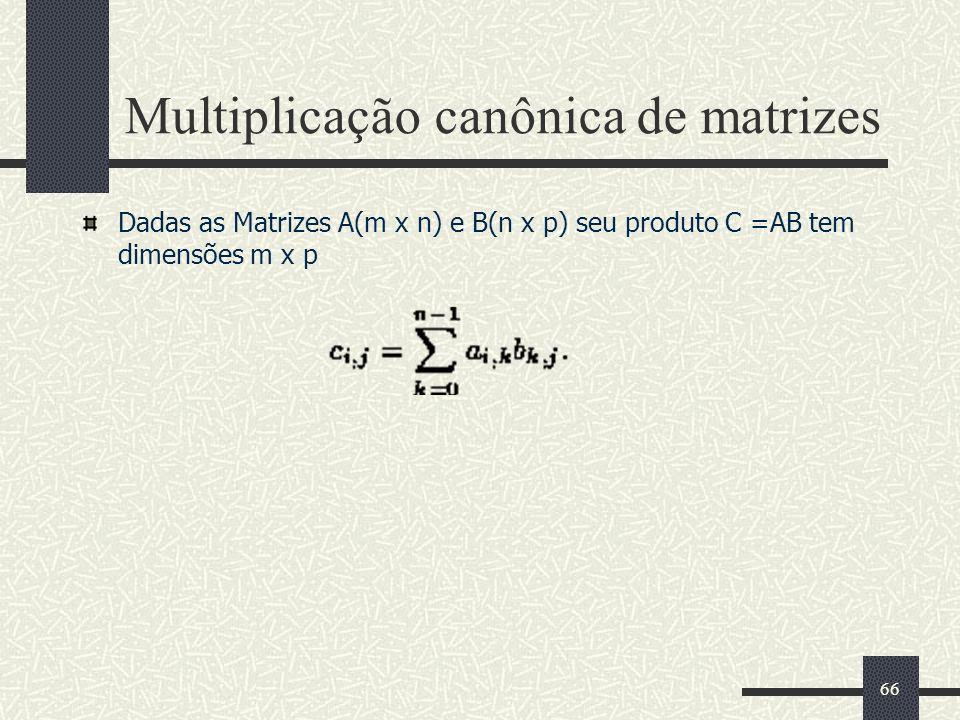 66 Multiplicação canônica de matrizes Dadas as Matrizes A(m x n) e B(n x p) seu produto C =AB tem dimensões m x p