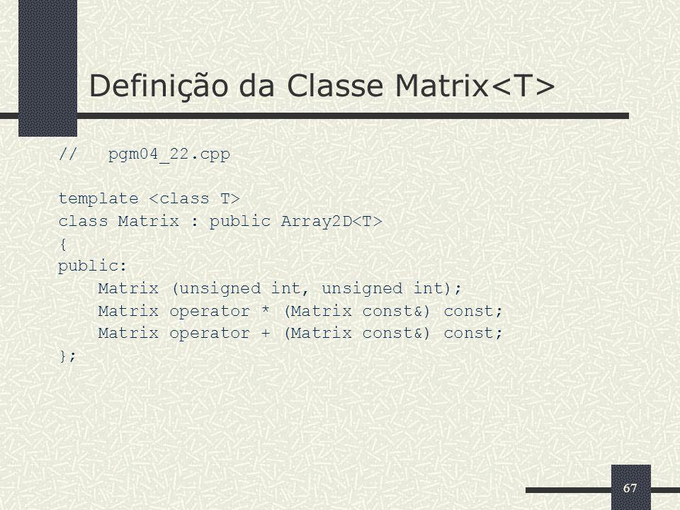 67 Definição da Classe Matrix // pgm04_22.cpp template class Matrix : public Array2D { public: Matrix (unsigned int, unsigned int); Matrix operator *