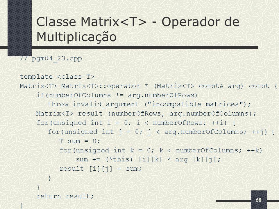 68 Classe Matrix - Operador de Multiplicação // pgm04_23.cpp template Matrix Matrix ::operator * (Matrix const& arg) const { if(numberOfColumns != arg