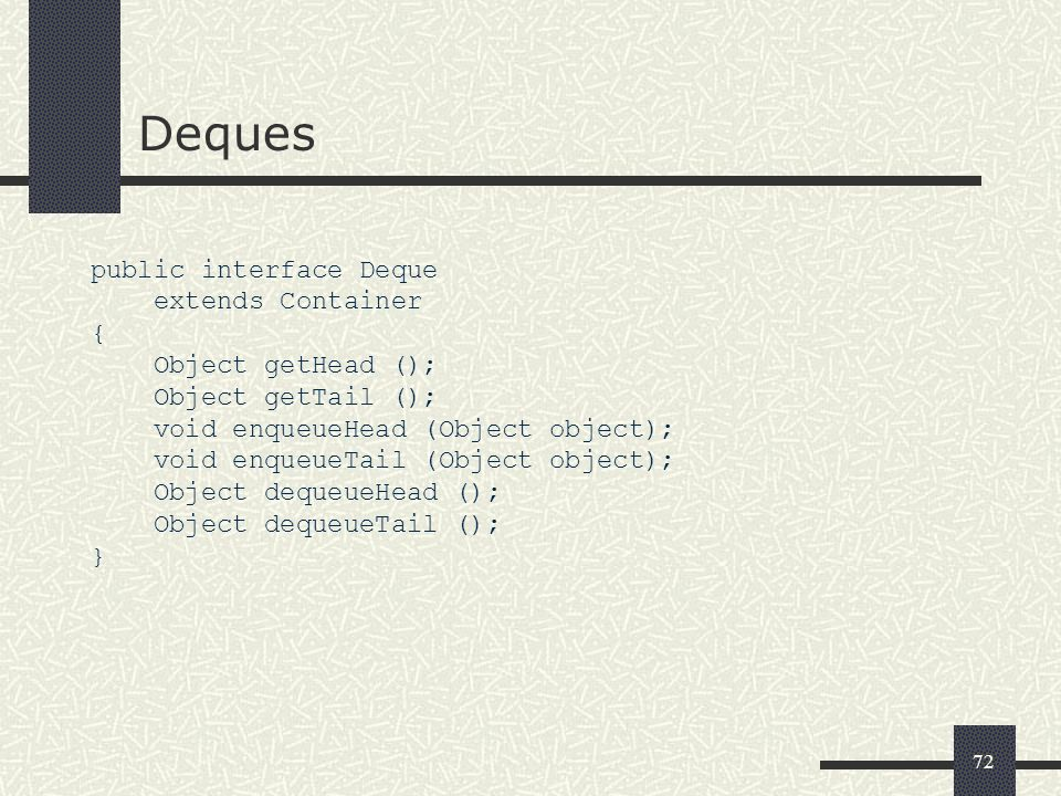 72 Deques public interface Deque extends Container { Object getHead (); Object getTail (); void enqueueHead (Object object); void enqueueTail (Object