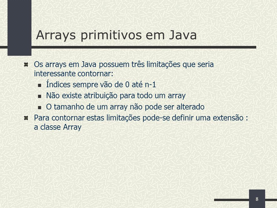 8 Arrays primitivos em Java Os arrays em Java possuem três limitações que seria interessante contornar: Índices sempre vão de 0 até n-1 Não existe atr
